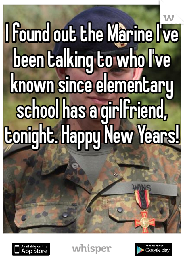 I found out the Marine I've been talking to who I've known since elementary school has a girlfriend, tonight. Happy New Years!