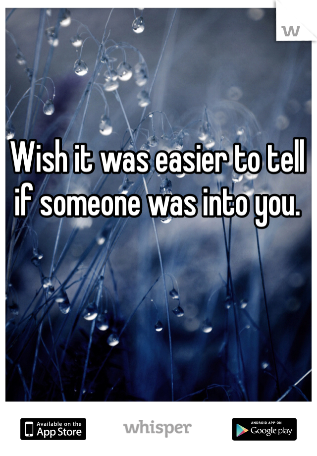 Wish it was easier to tell if someone was into you.