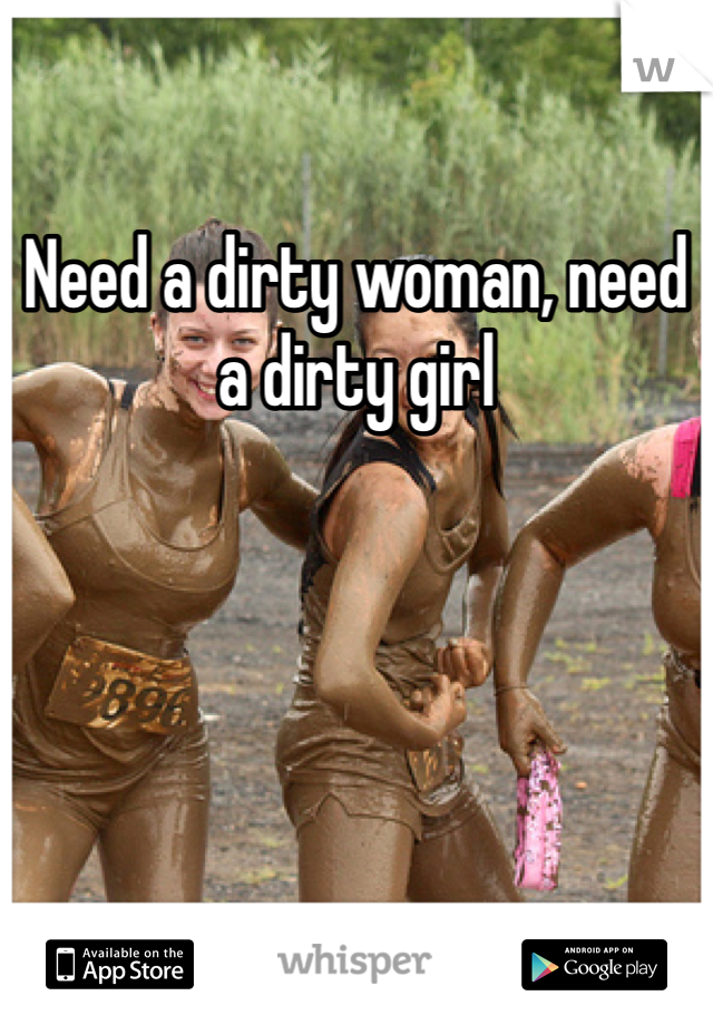 Need a dirty woman, need a dirty girl