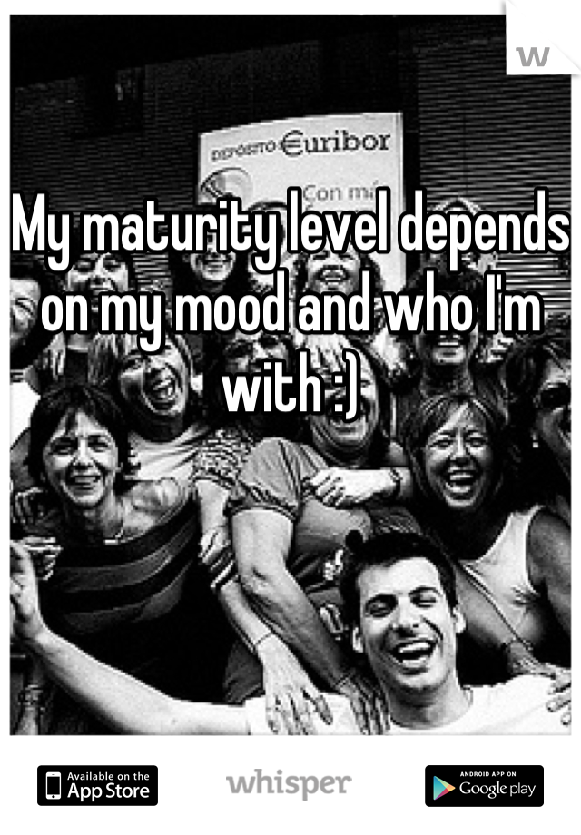 My maturity level depends on my mood and who I'm with :)