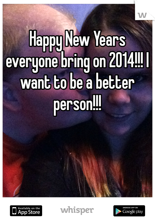 Happy New Years everyone bring on 2014!!! I want to be a better person!!!
