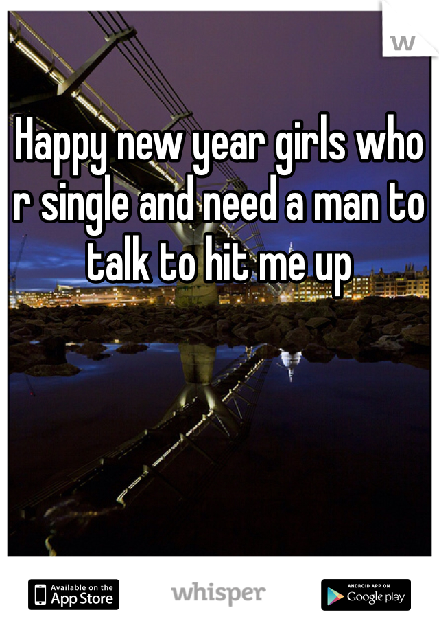 Happy new year girls who r single and need a man to talk to hit me up
