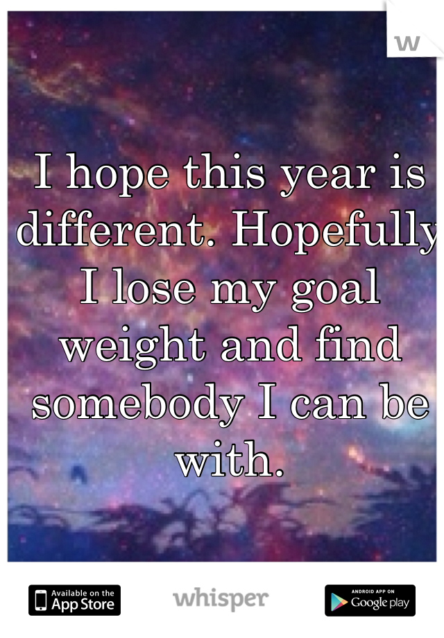 I hope this year is different. Hopefully I lose my goal weight and find somebody I can be with.
