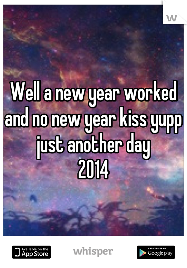 Well a new year worked and no new year kiss yupp just another day 2014