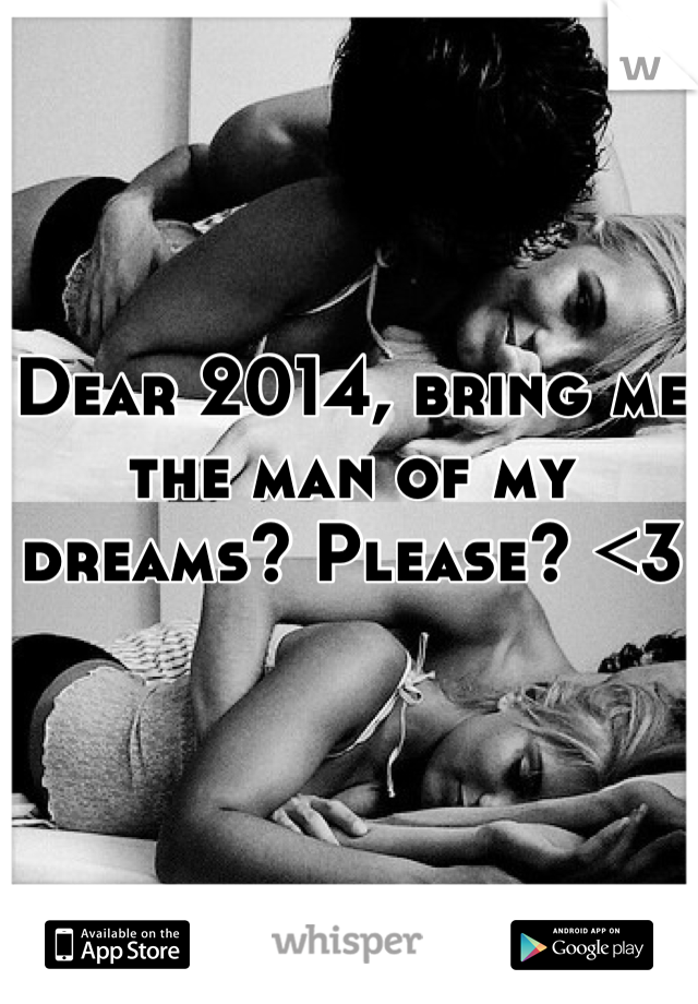 Dear 2014, bring me the man of my dreams? Please? <3