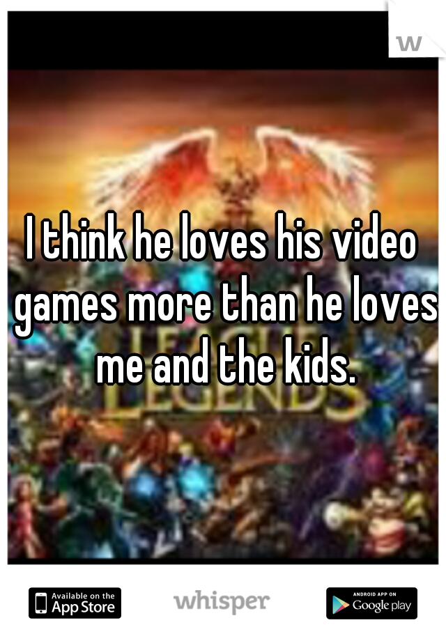 I think he loves his video games more than he loves me and the kids.
