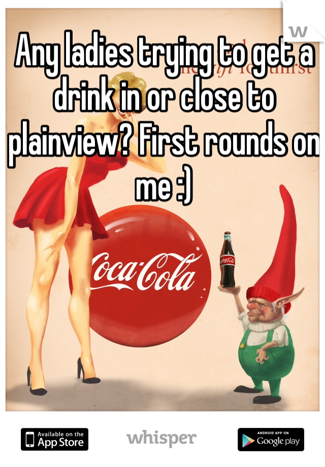 Any ladies trying to get a drink in or close to plainview? First rounds on me :)
