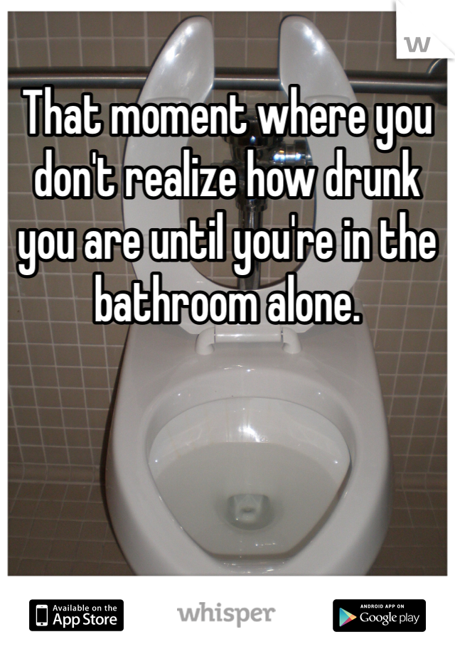 That moment where you don't realize how drunk you are until you're in the bathroom alone.
