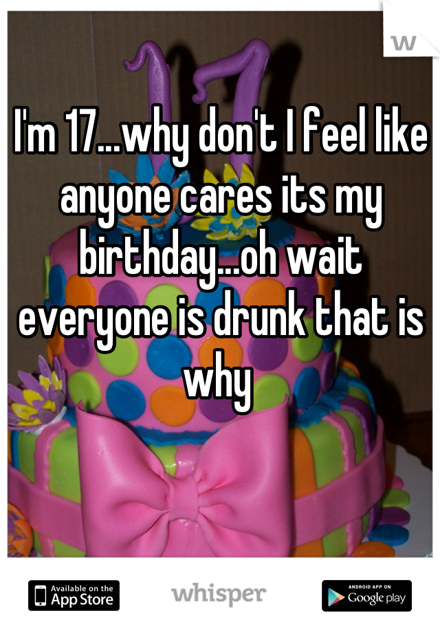 I'm 17...why don't I feel like anyone cares its my birthday...oh wait everyone is drunk that is why
