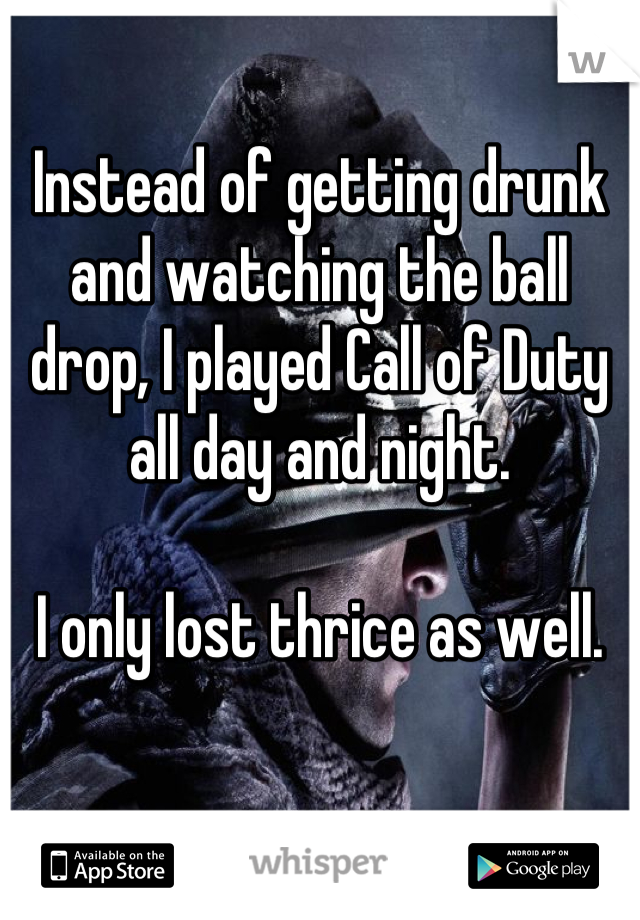 Instead of getting drunk and watching the ball drop, I played Call of Duty all day and night.  I only lost thrice as well.