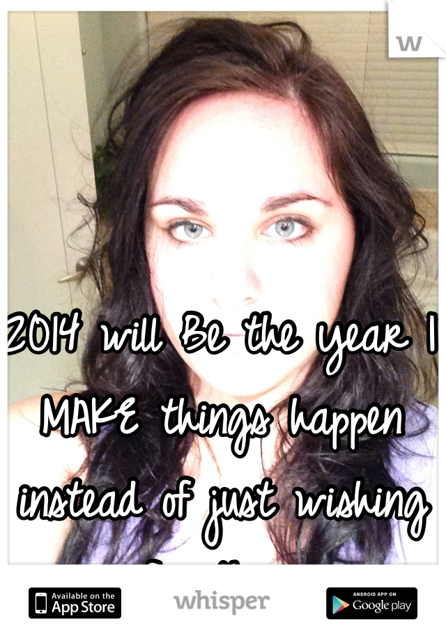 2014 will Be the year I MAKE things happen instead of just wishing for them.