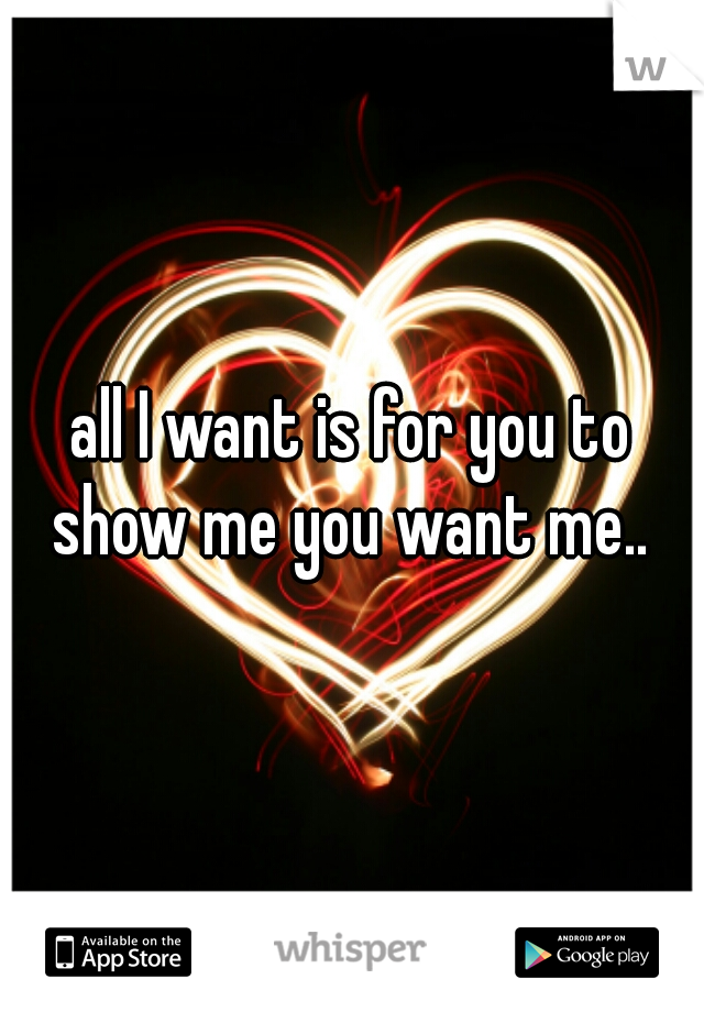 all I want is for you to show me you want me..