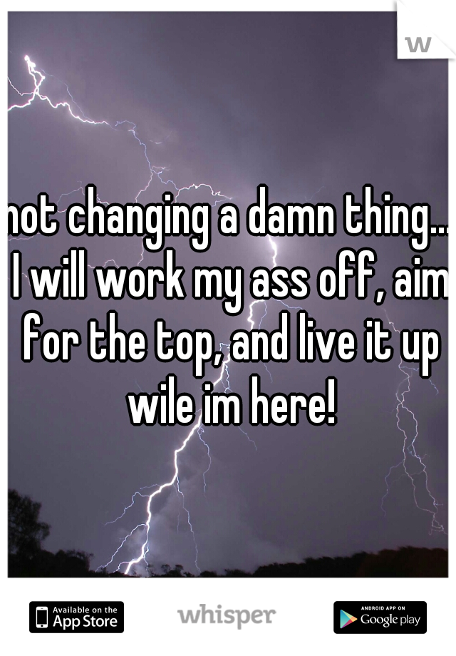 not changing a damn thing... I will work my ass off, aim for the top, and live it up wile im here!