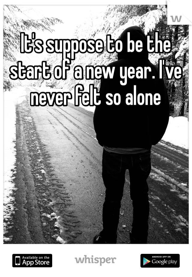 It's suppose to be the start of a new year. I've never felt so alone
