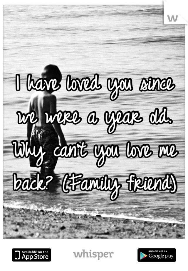 I have loved you since we were a year old. Why can't you love me back? (Family friend)