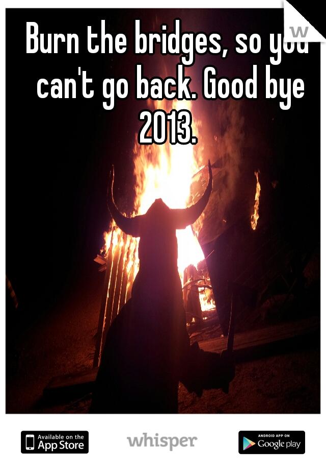 Burn the bridges, so you can't go back. Good bye 2013.