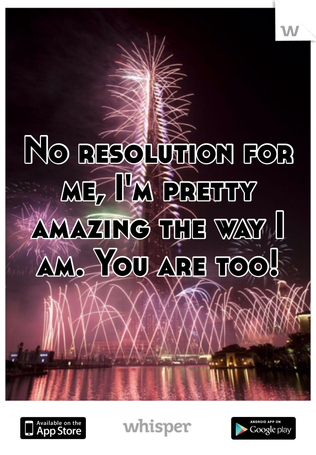 No resolution for me, I'm pretty amazing the way I am. You are too!