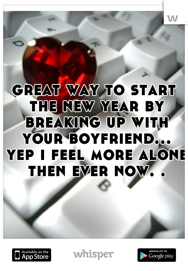 great way to start the new year by breaking up with your boyfriend... yep i feel more alone then ever now. .