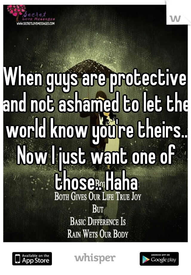 When guys are protective and not ashamed to let the world know you're theirs.. Now I just want one of those.. Haha