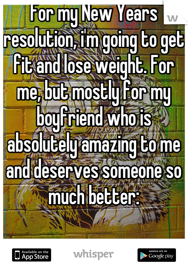 For my New Years resolution, i'm going to get fit and lose weight. For me, but mostly for my boyfriend who is absolutely amazing to me and deserves someone so much better: