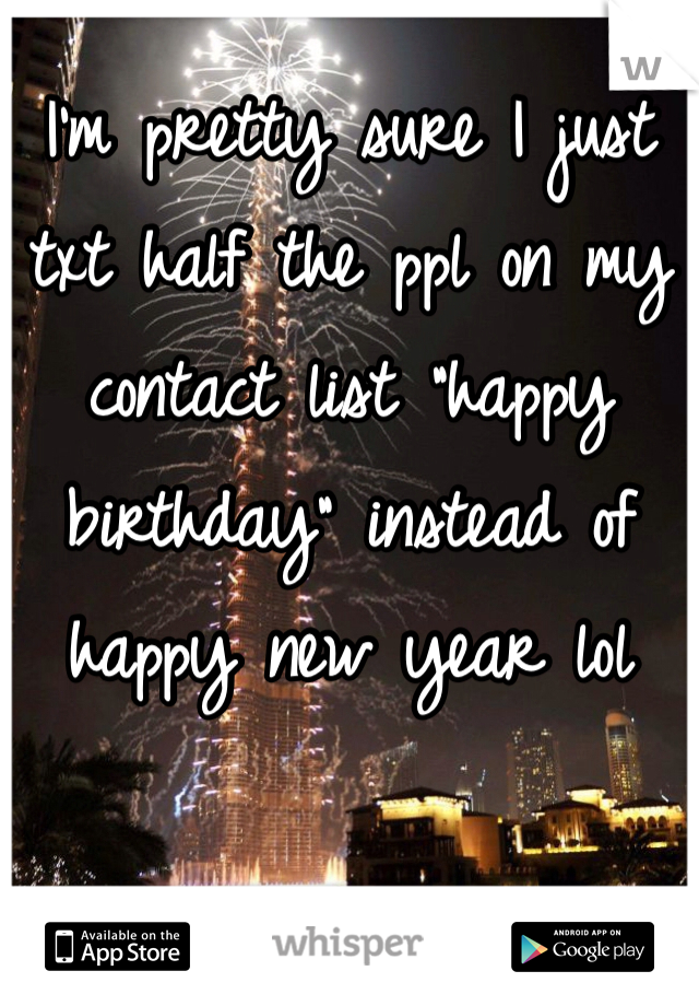 """I'm pretty sure I just txt half the ppl on my contact list """"happy birthday"""" instead of happy new year lol"""