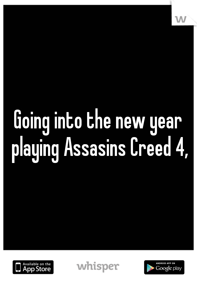 Going into the new year playing Assasins Creed 4,