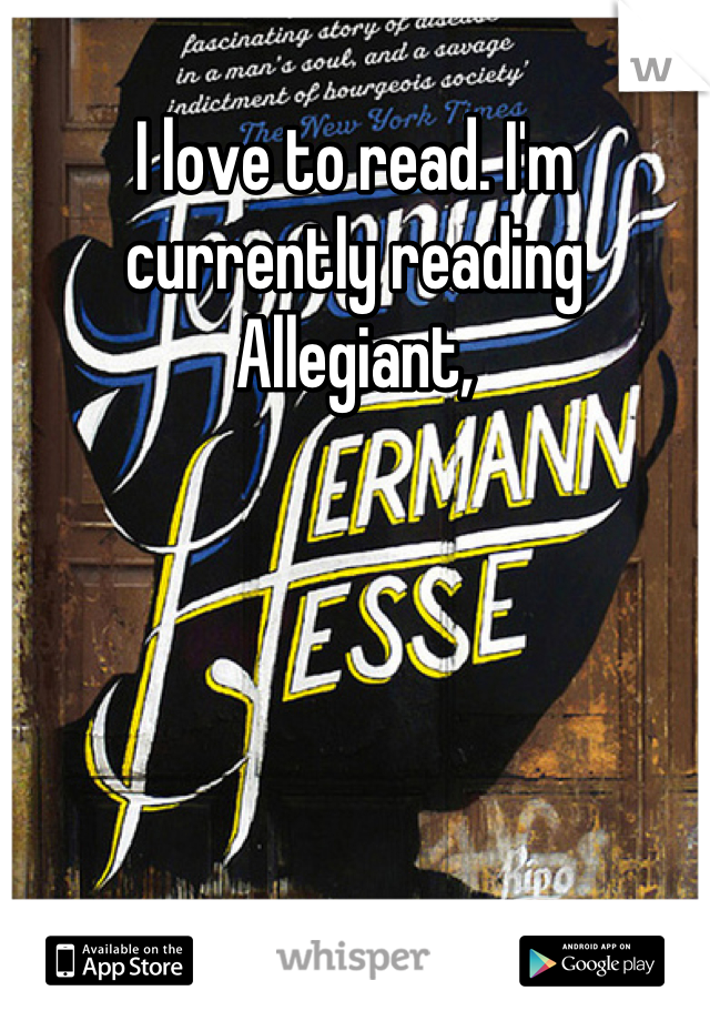 I love to read. I'm currently reading Allegiant,
