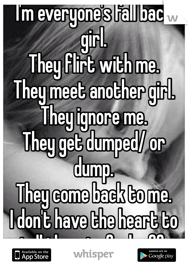 I'm everyone's fall back girl.  They flirt with me. They meet another girl. They ignore me. They get dumped/ or dump. They come back to me. I don't have the heart to tell them to fuck off.