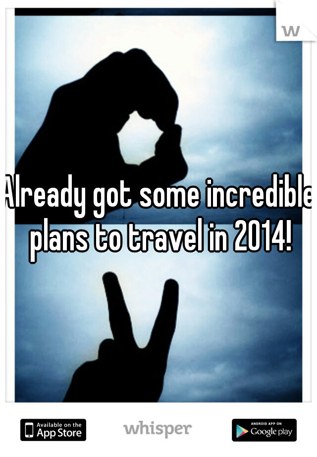 Already got some incredible plans to travel in 2014!