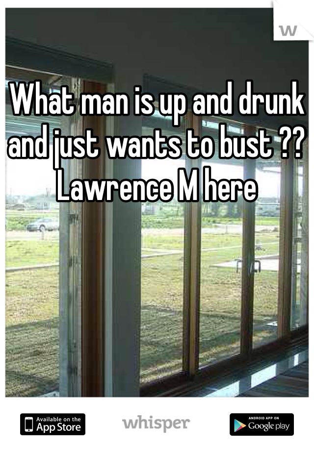 What man is up and drunk and just wants to bust ?? Lawrence M here