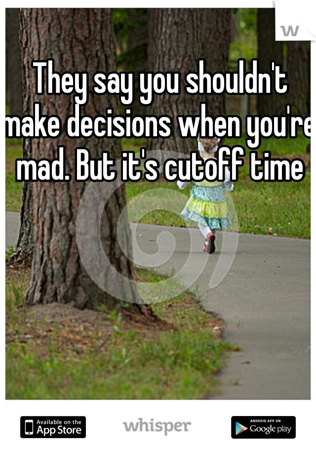 They say you shouldn't make decisions when you're mad. But it's cutoff time