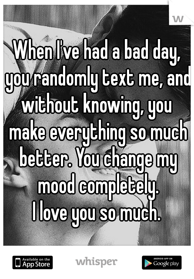 When I've had a bad day, you randomly text me, and without knowing, you  make everything so much better. You change my mood completely. I love you so much.