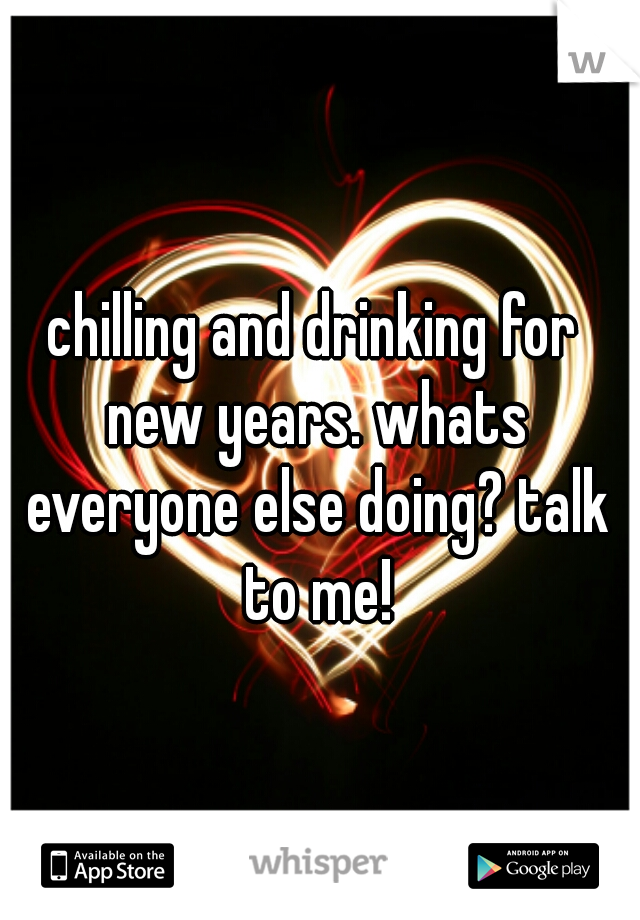 chilling and drinking for new years. whats everyone else doing? talk to me!