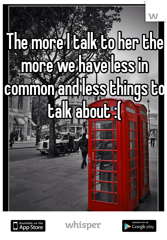 The more I talk to her the more we have less in common and less things to talk about :(
