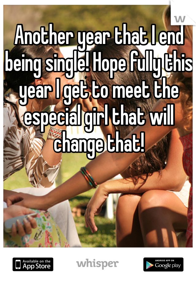 Another year that I end being single! Hope fully this year I get to meet the especial girl that will change that!