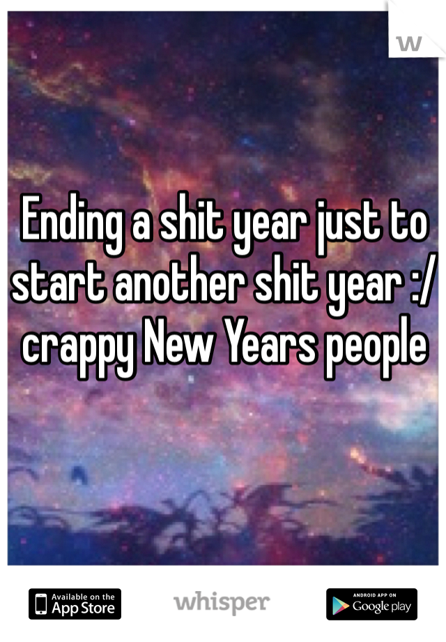Ending a shit year just to start another shit year :/ crappy New Years people