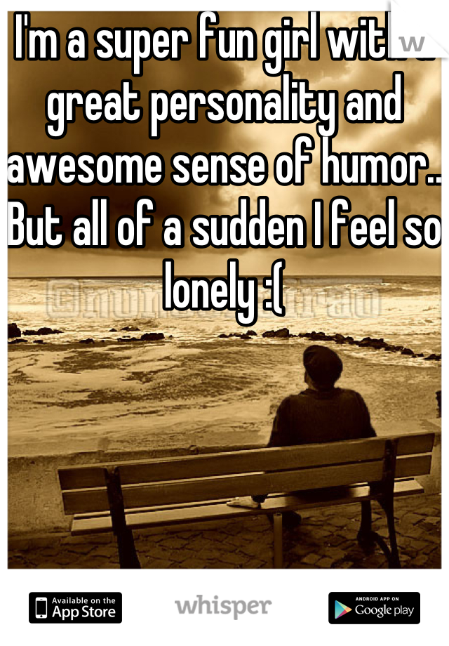 I'm a super fun girl with a great personality and awesome sense of humor.. But all of a sudden I feel so lonely :(