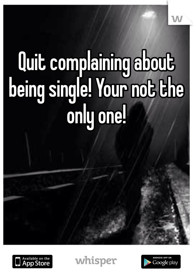 Quit complaining about being single! Your not the only one!