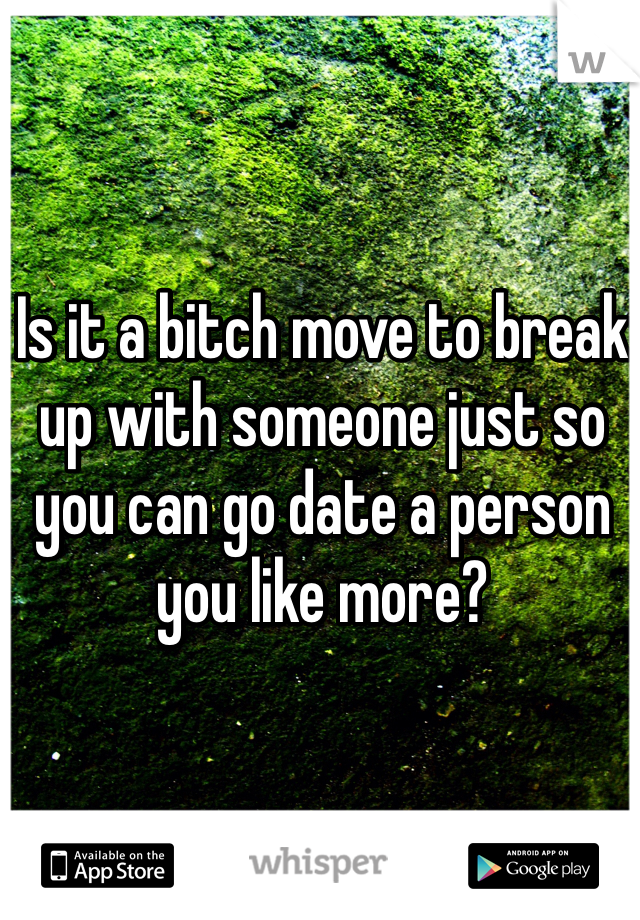 Is it a bitch move to break up with someone just so you can go date a person you like more?