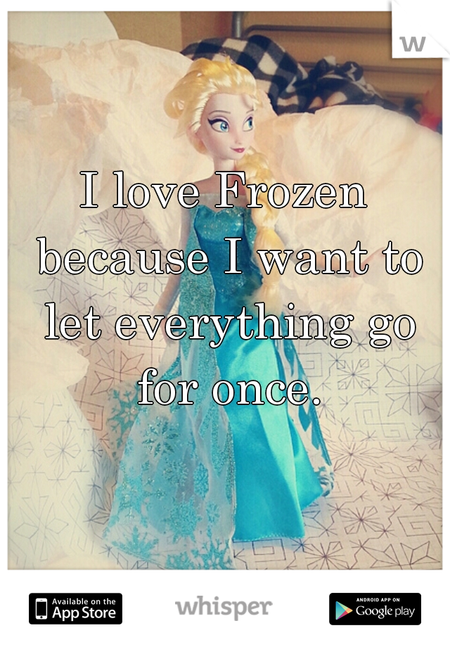 I love Frozen because I want to let everything go for once.