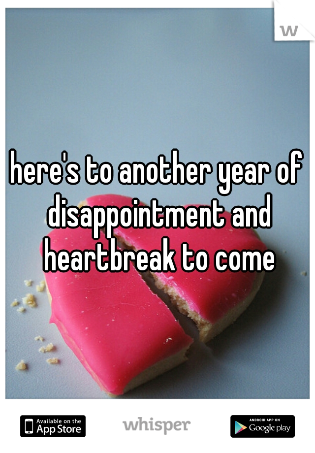 here's to another year of disappointment and heartbreak to come