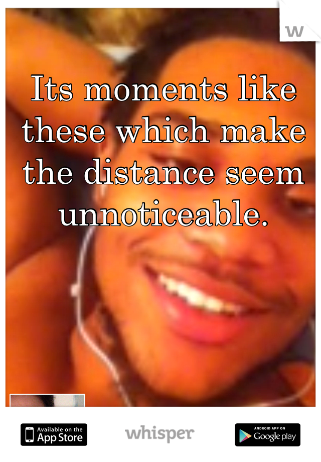 Its moments like these which make the distance seem unnoticeable.