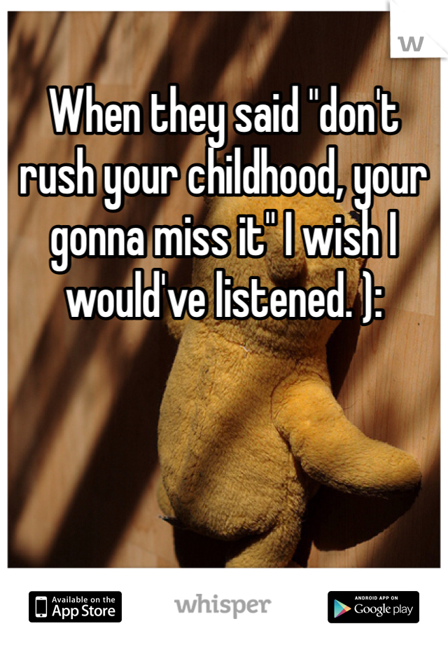 """When they said """"don't rush your childhood, your gonna miss it"""" I wish I would've listened. ):"""