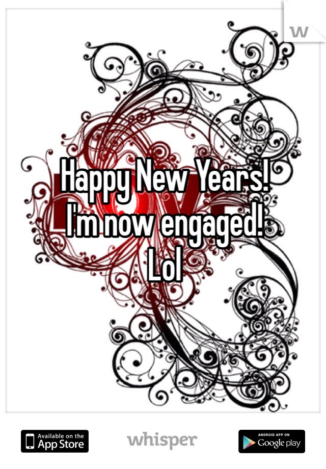 Happy New Years! I'm now engaged! Lol