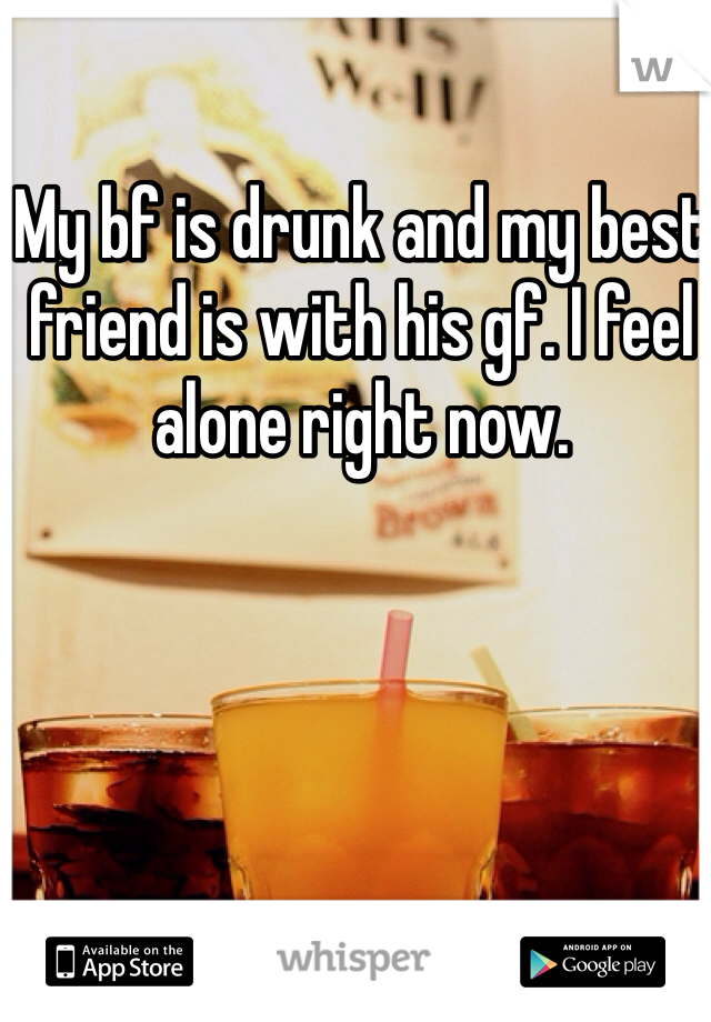 My bf is drunk and my best friend is with his gf. I feel alone right now.