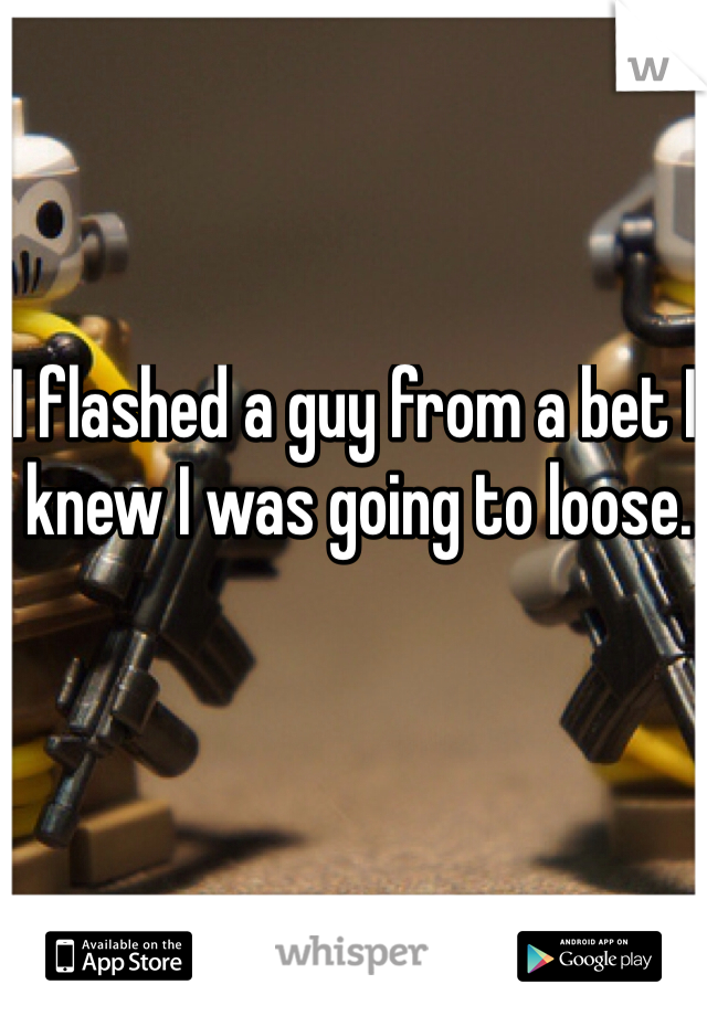 I flashed a guy from a bet I knew I was going to loose.
