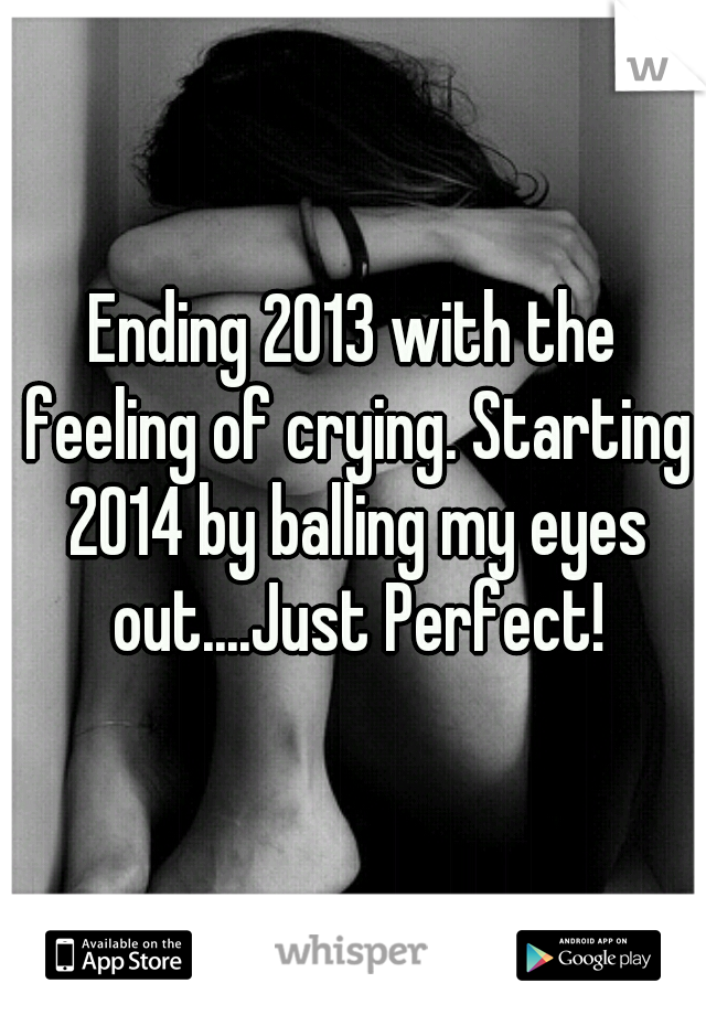 Ending 2013 with the feeling of crying. Starting 2014 by balling my eyes out....Just Perfect!