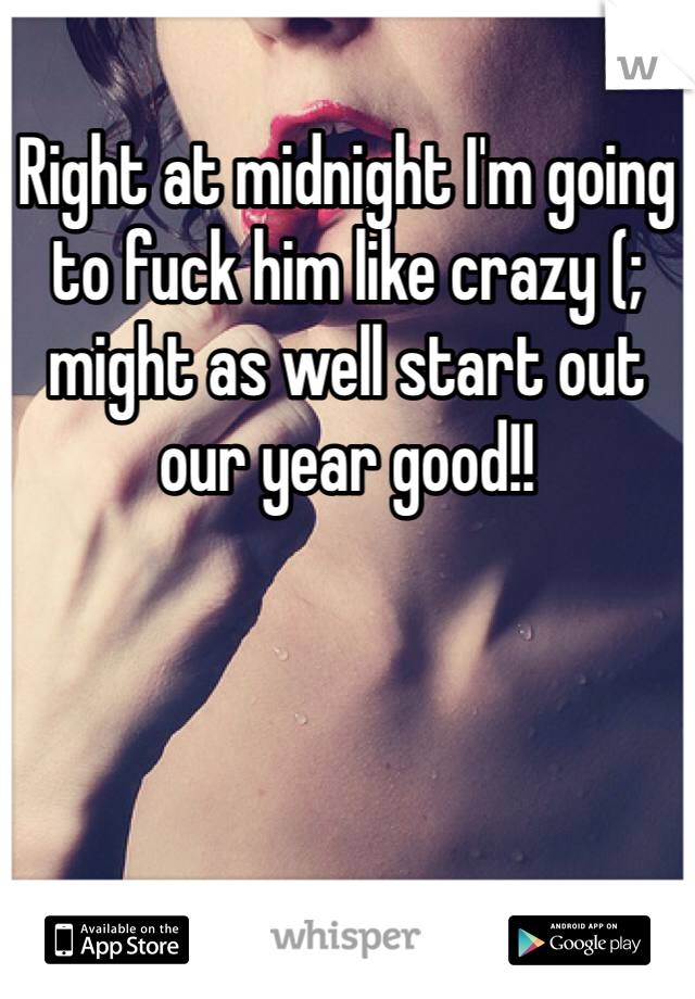 Right at midnight I'm going to fuck him like crazy (; might as well start out our year good!!