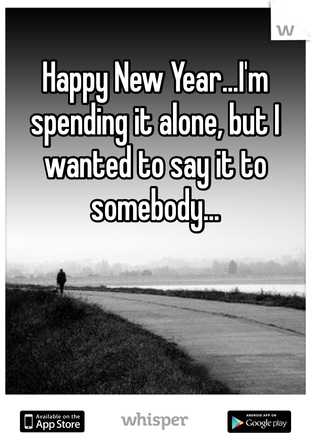 Happy New Year...I'm spending it alone, but I wanted to say it to somebody...