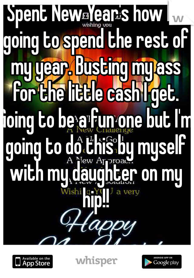 Spent New Year's how I'm going to spend the rest of my year. Busting my ass for the little cash I get. Going to be a fun one but I'm going to do this by myself with my daughter on my hip!!
